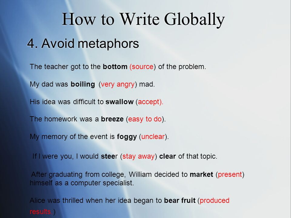 How to Write Globally 4. Avoid metaphors The teacher got to the bottom (source) of the problem.