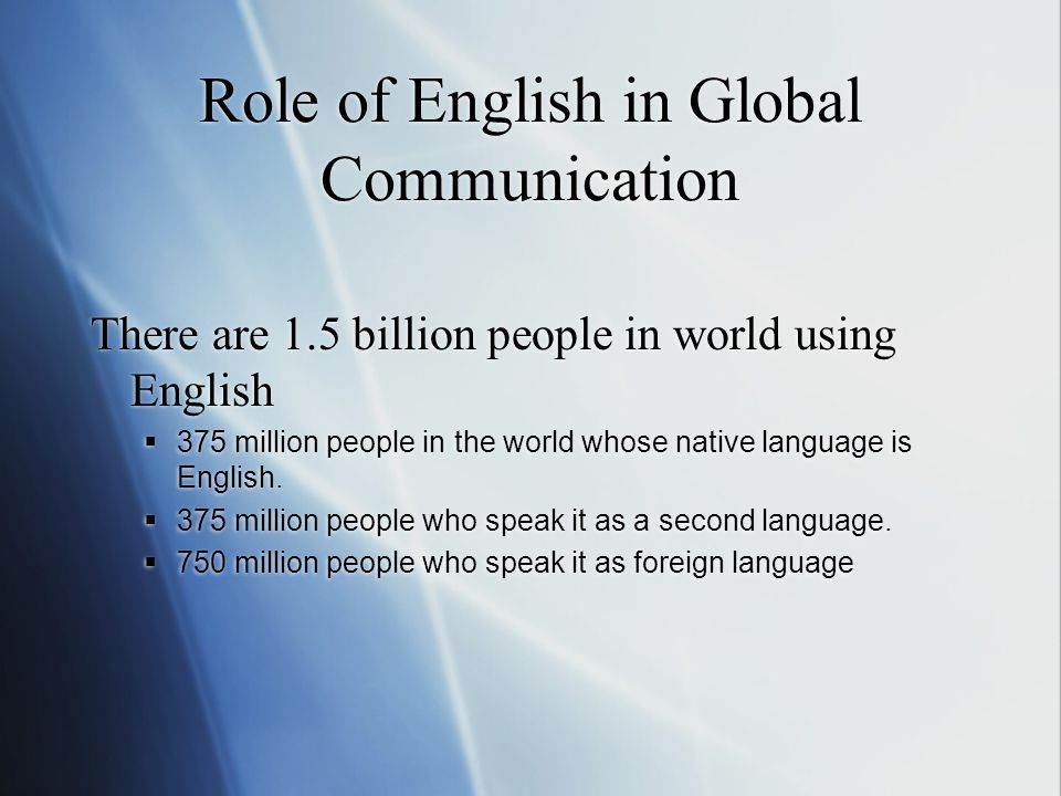 Role of English in Global Communication There are 1.5 billion people in world using English  375 million people in the world whose native language is