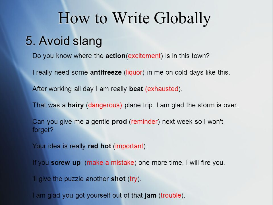 How to Write Globally 5. Avoid slang Do you know where the action(excitement) is in this town? I really need some antifreeze (liquor) in me on cold da