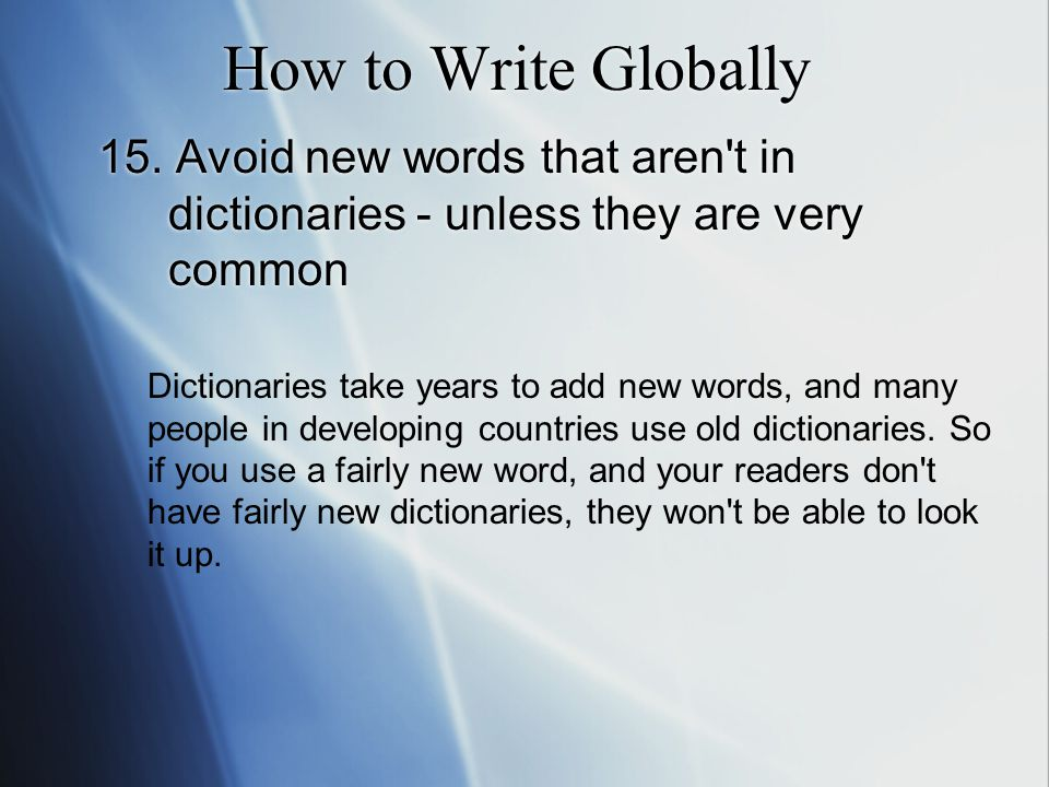 How to Write Globally 15. Avoid new words that aren't in dictionaries - unless they are very common Dictionaries take years to add new words, and many