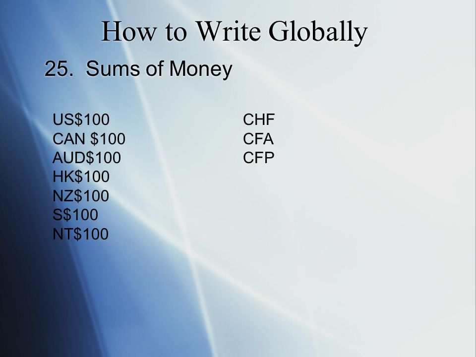 How to Write Globally 25. Sums of Money US$100CHF CAN $100CFA AUD$100CFP HK$100 NZ$100 S$100 NT$100