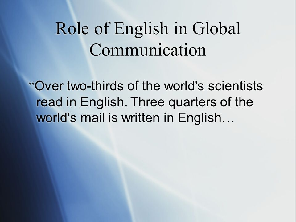 "Role of English in Global Communication "" Over two-thirds of the world's scientists read in English. Three quarters of the world's mail is written in"