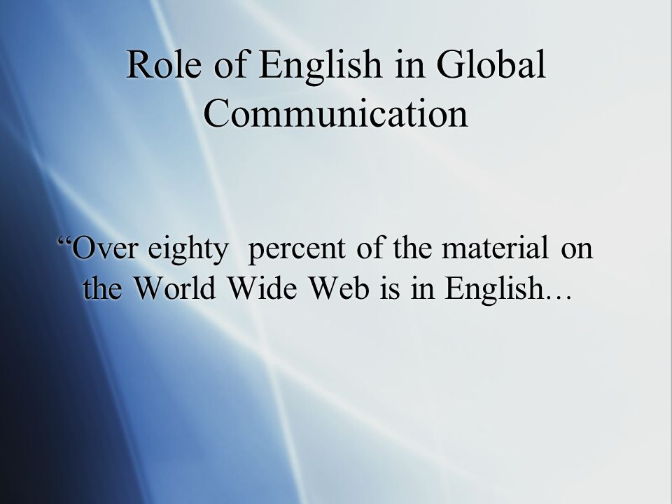 "Role of English in Global Communication ""Over eighty percent of the material on the World Wide Web is in English …"