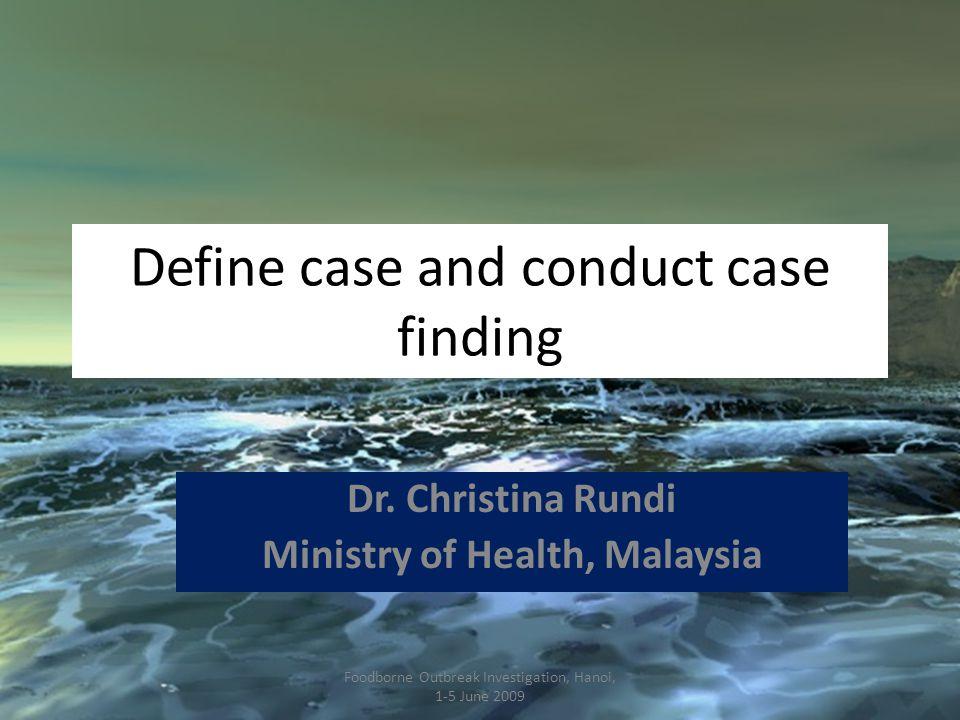 Define case and conduct case finding Dr. Christina Rundi Ministry of Health, Malaysia Foodborne Outbreak Investigation, Hanoi, 1-5 June 2009