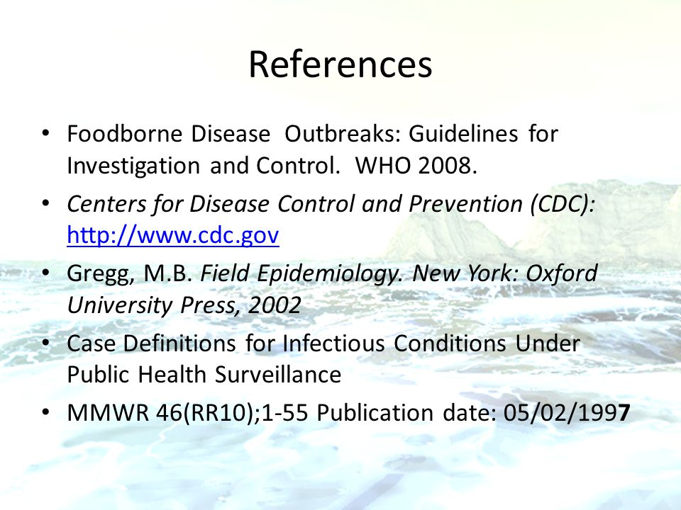 References Foodborne Disease Outbreaks: Guidelines for Investigation and Control. WHO 2008. Centers for Disease Control and Prevention (CDC): http://w