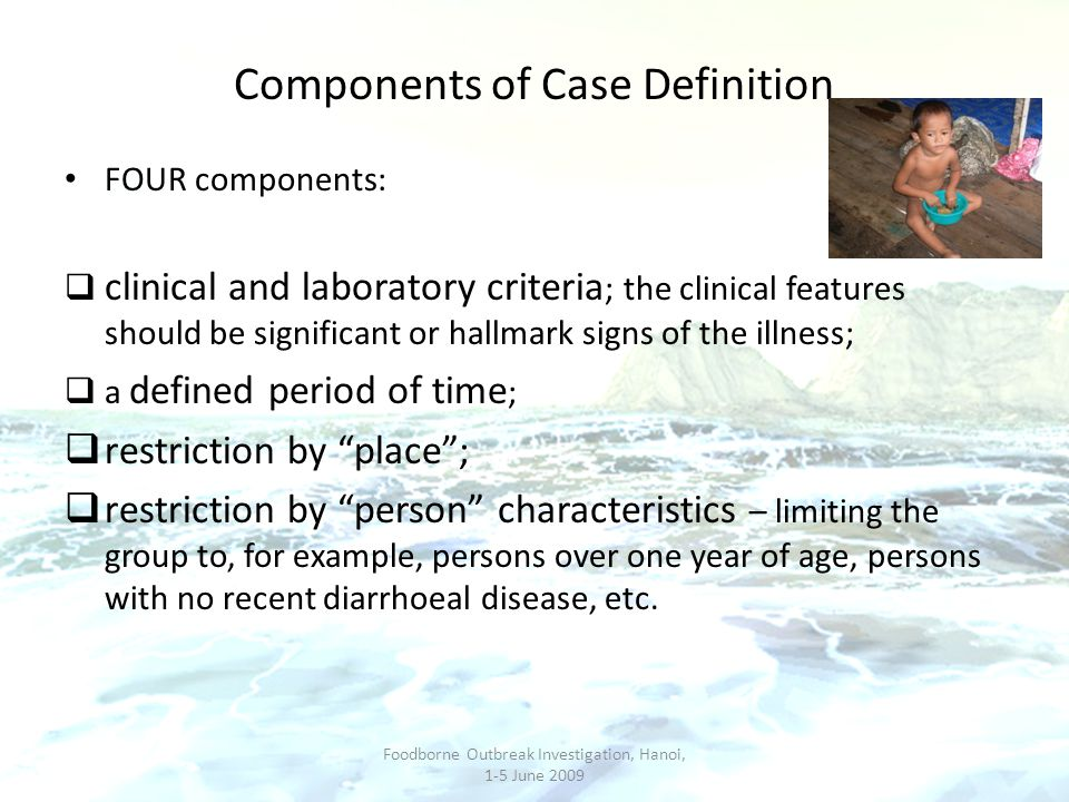 Components of Case Definition FOUR components:  clinical and laboratory criteria ; the clinical features should be significant or hallmark signs of t
