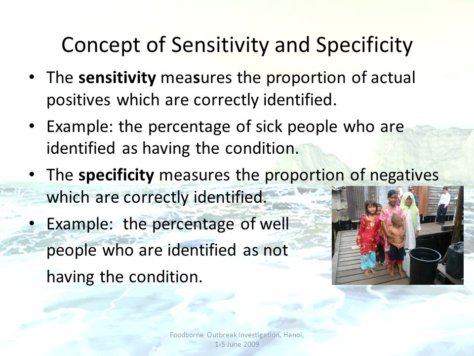 Concept of Sensitivity and Specificity The sensitivity measures the proportion of actual positives which are correctly identified. Example: the percen