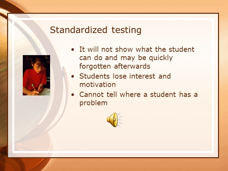 Standardized testing It will not show what the student can do and may be quickly forgotten afterwards Students lose interest and motivation Cannot tell where a student has a problem