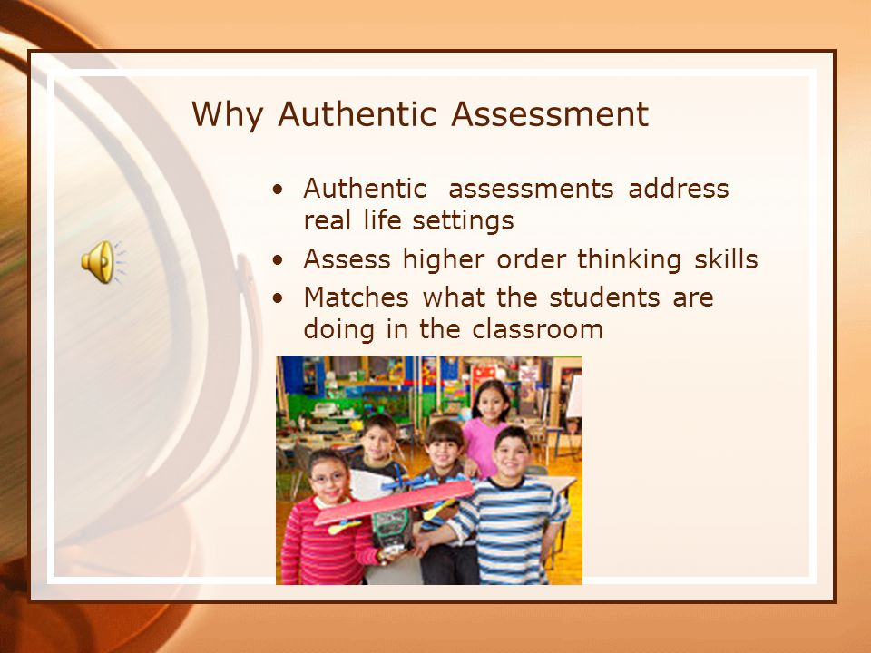 Why Authentic Assessment Authentic assessments address real life settings Assess higher order thinking skills Matches what the students are doing in the classroom