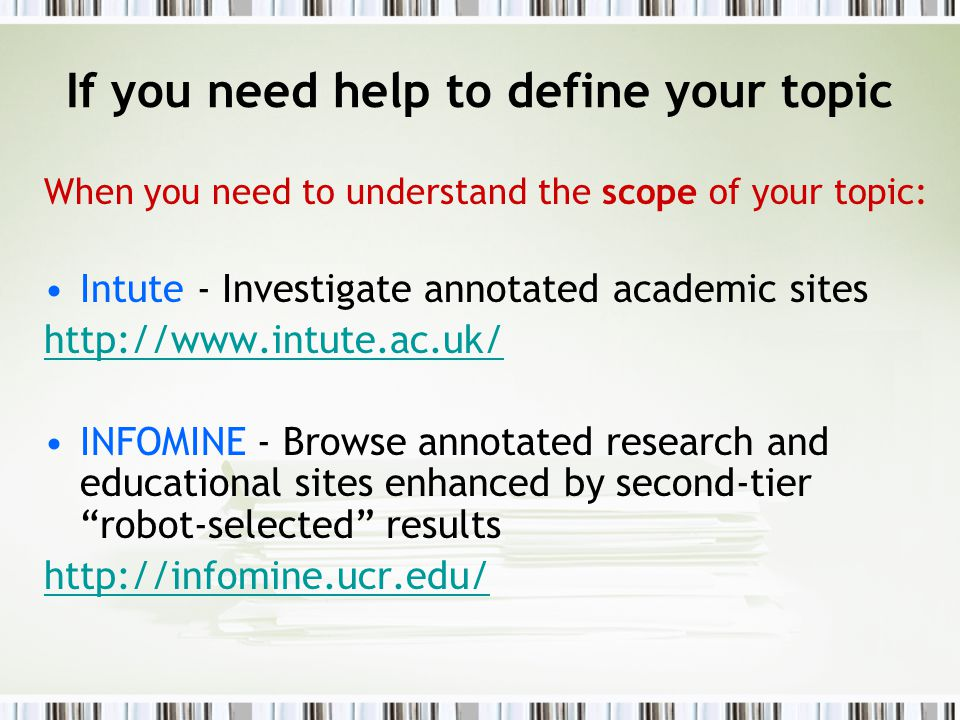 If you need help to define your topic When you need to understand the scope of your topic: Intute - Investigate annotated academic sites http://www.intute.ac.uk/ INFOMINE - Browse annotated research and educational sites enhanced by second-tier robot-selected results http://infomine.ucr.edu/