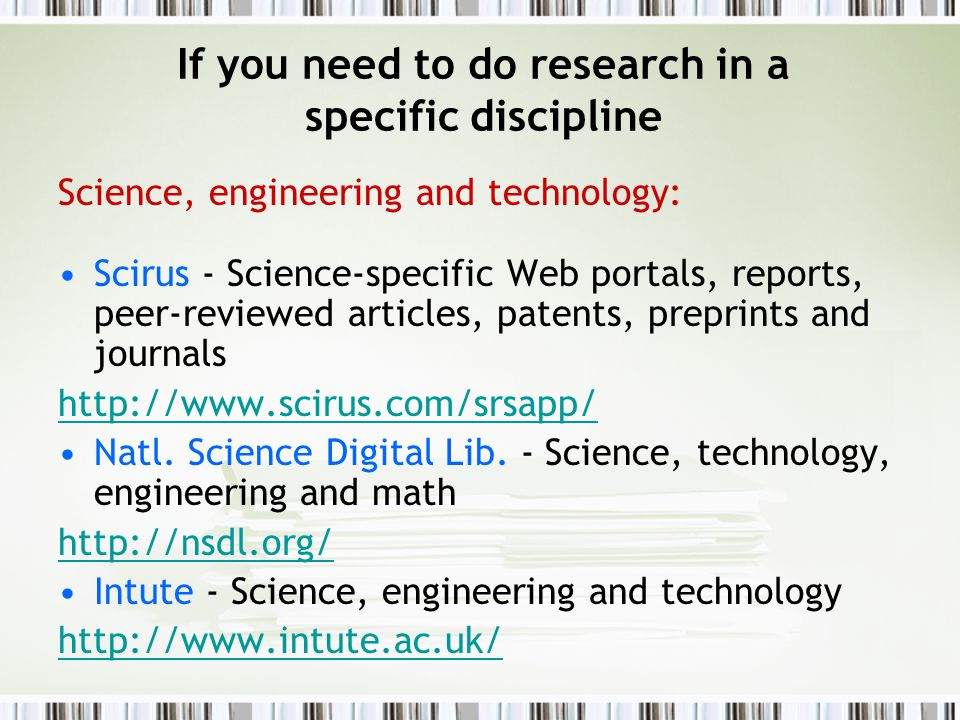 If you need to do research in a specific discipline Science, engineering and technology: Scirus - Science-specific Web portals, reports, peer-reviewed articles, patents, preprints and journals http://www.scirus.com/srsapp/ Natl.