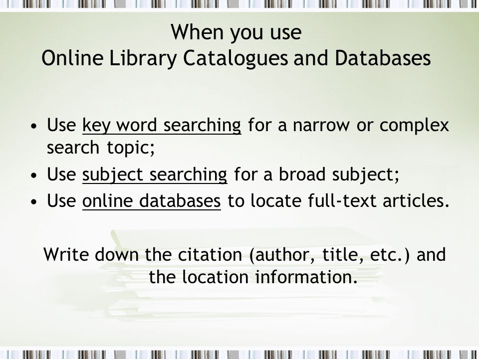 When you use Online Library Catalogues and Databases Use key word searching for a narrow or complex search topic; Use subject searching for a broad subject; Use online databases to locate full-text articles.