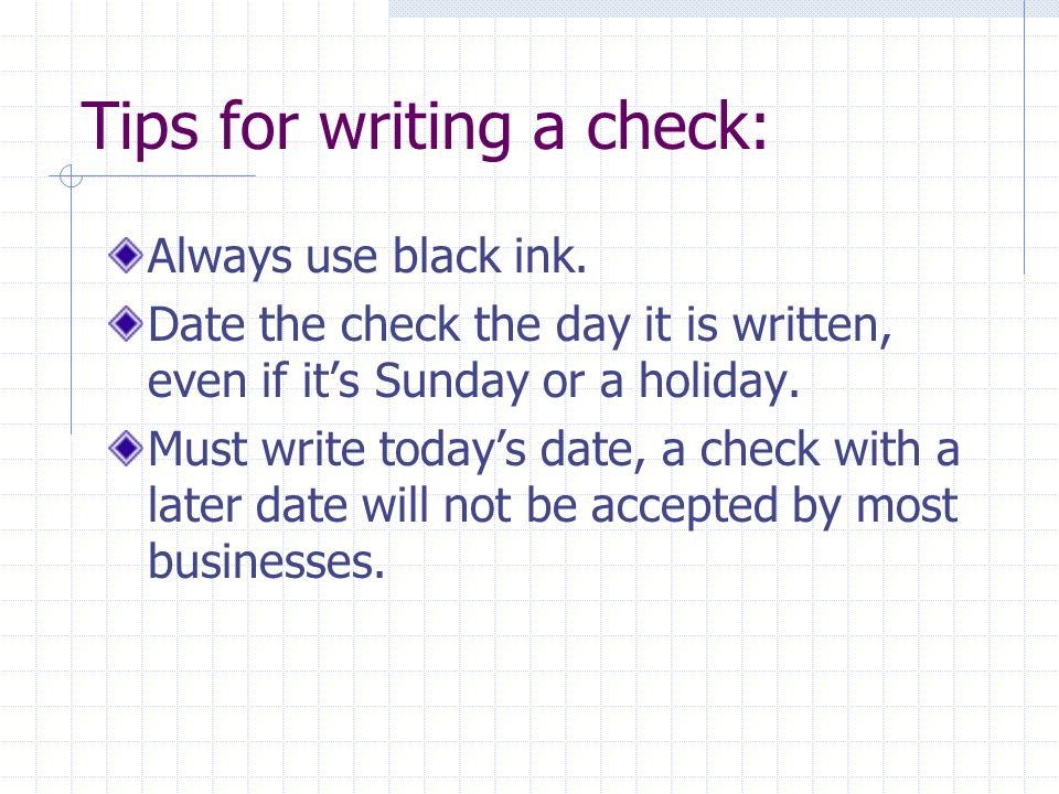 Tips for writing a check: Always use black ink. Date the check the day it is written, even if it's Sunday or a holiday. Must write today's date, a che