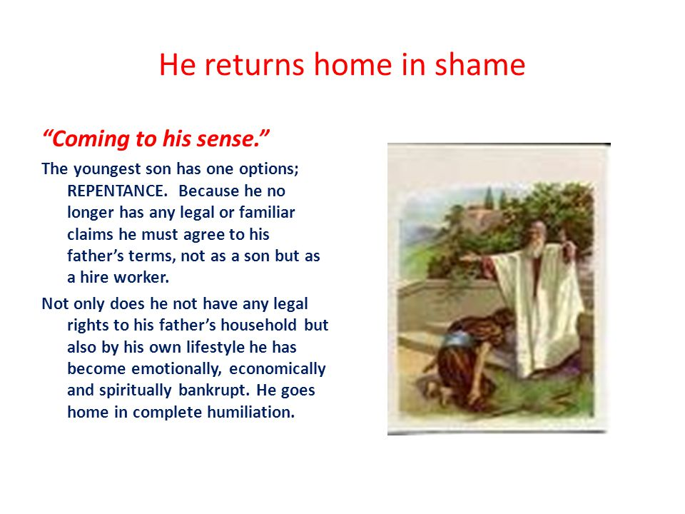 He returns home in shame Coming to his sense. The youngest son has one options; REPENTANCE.