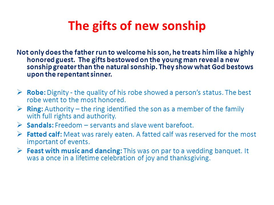The gifts of new sonship Not only does the father run to welcome his son, he treats him like a highly honored guest.