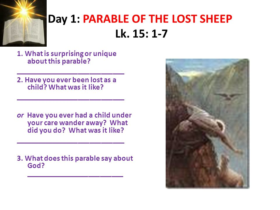 Day 1: PARABLE OF THE LOST SHEEP Lk. 15: 1-7 1. What is surprising or unique about this parable.