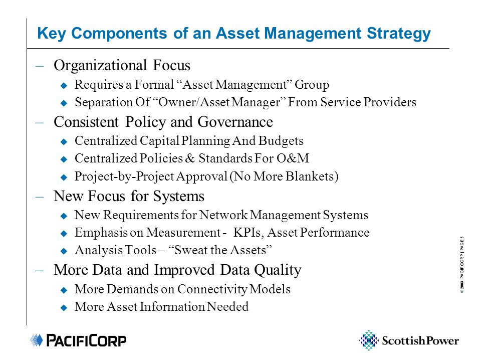 © 2003 PACIFICORP   PAGE 6 Asset Management Transition Plan Capex Limits Customer Guarantees OMAG Limits Capacity Regulatory Strategy Regulators x 6 Joint Use Governance Safety Operational Safety Emergencies Data Quality Resources Asset Condition Approval Committees IT Strategy IT Development IT Support Tools Dollars Targets Telecomms Financial Controls Strategy Policies Plans KPIs Standards External Issues Internal Issues Budgets –Distribution centralized capital planning in Asset Management in 2000 –Currently developing improved Risk and Prioritization tools, cf.
