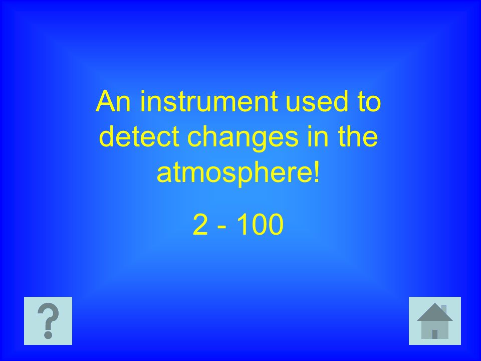 An instrument used to detect changes in the atmosphere! 2 - 100