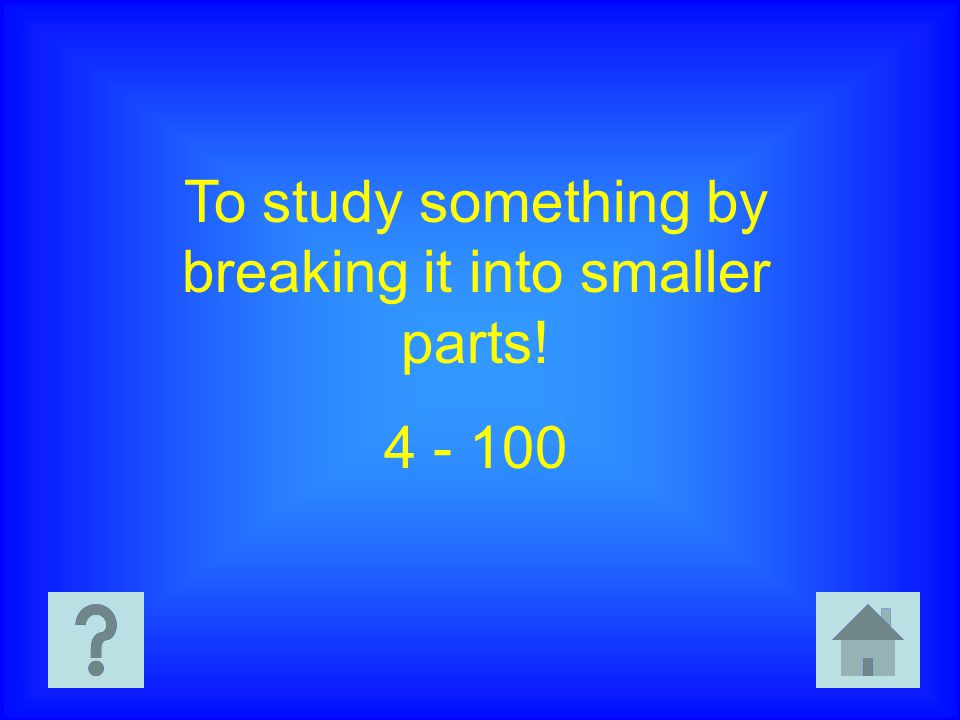 To study something by breaking it into smaller parts! 4 - 100
