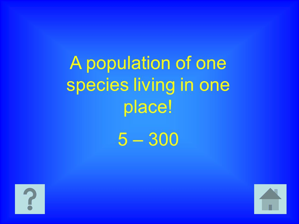 A population of one species living in one place! 5 – 300