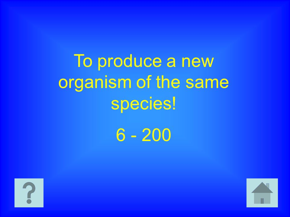 To produce a new organism of the same species! 6 - 200