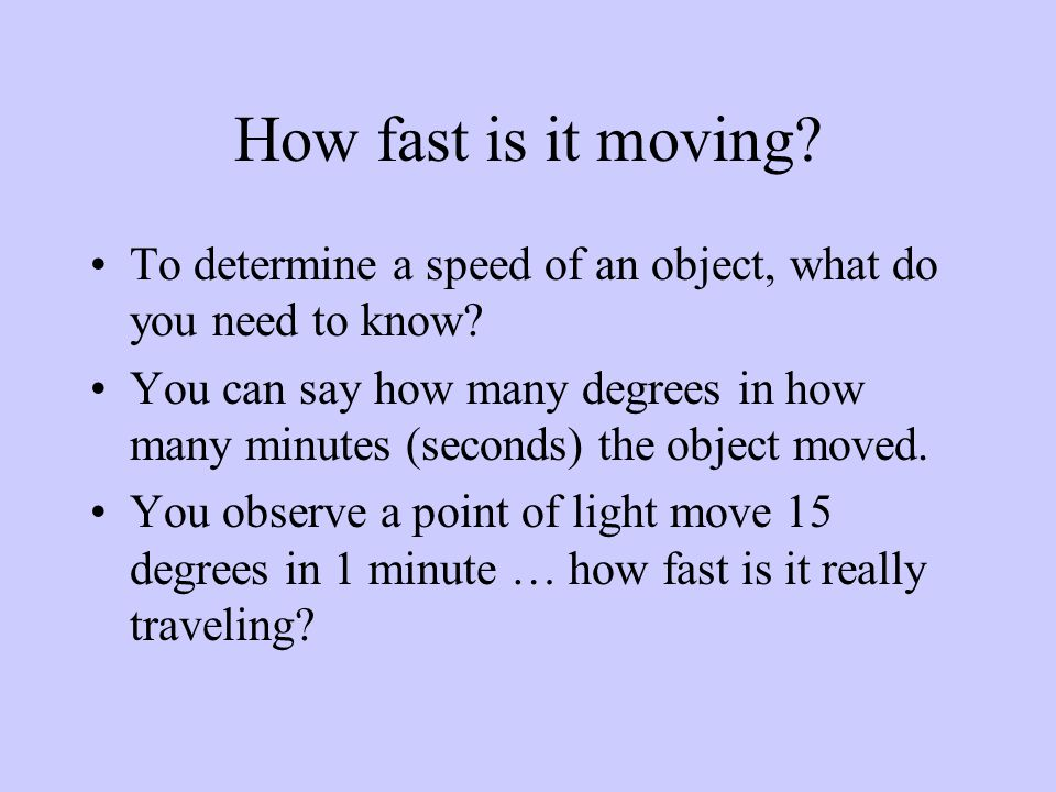 How fast is it moving. To determine a speed of an object, what do you need to know.