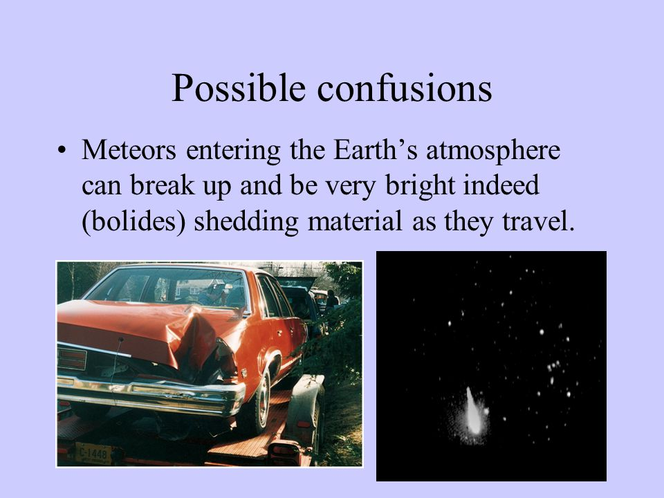 Possible confusions Meteors entering the Earth's atmosphere can break up and be very bright indeed (bolides) shedding material as they travel.