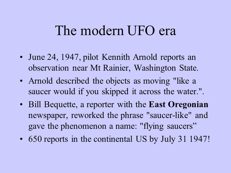 The modern UFO era June 24, 1947, pilot Kennith Arnold reports an observation near Mt Rainier, Washington State.