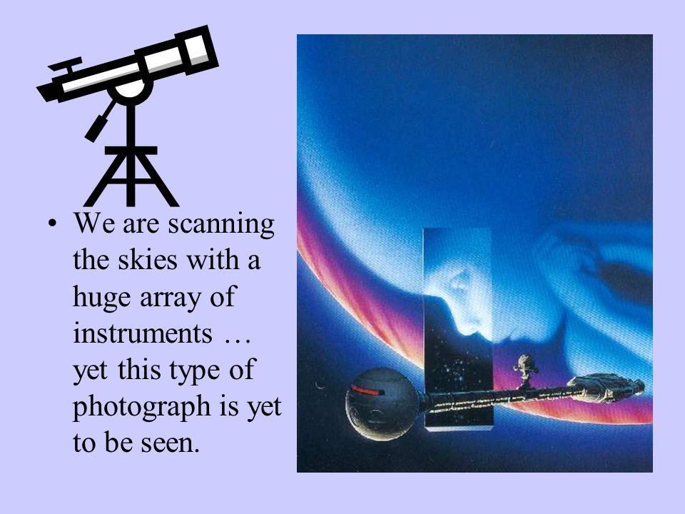 We are scanning the skies with a huge array of instruments … yet this type of photograph is yet to be seen.