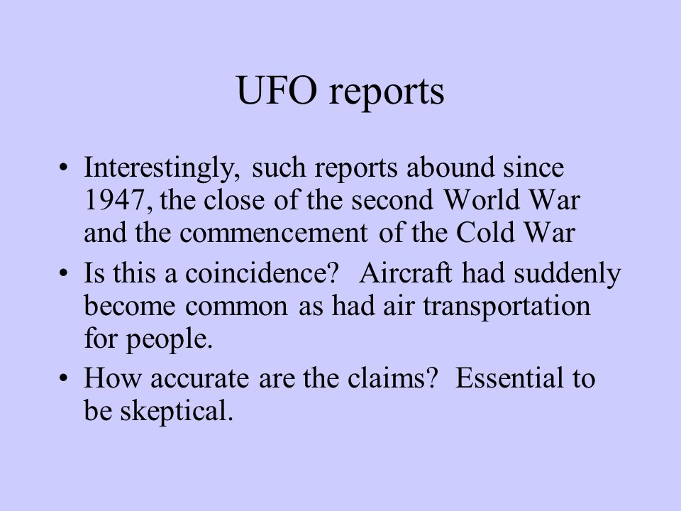 UFO reports Interestingly, such reports abound since 1947, the close of the second World War and the commencement of the Cold War Is this a coincidence.