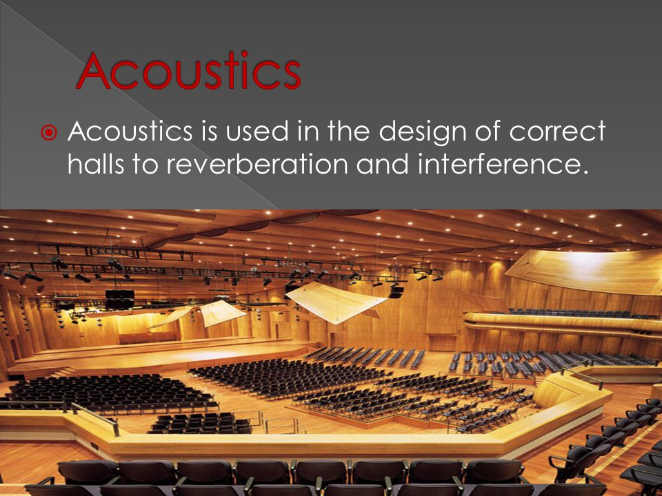  Acoustics is used in the design of correct halls to reverberation and interference.