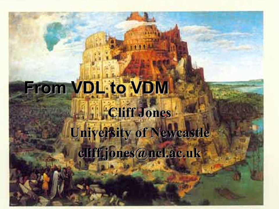 From VDL to VDM Cliff Jones University of Newcastle cliff.jones@ncl.ac.uk