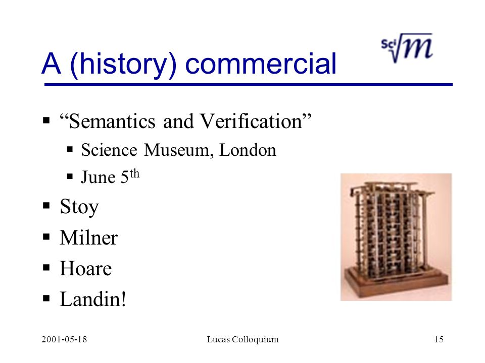 2001-05-18Lucas Colloquium15 A (history) commercial  Semantics and Verification  Science Museum, London  June 5 th  Stoy  Milner  Hoare  Landin!