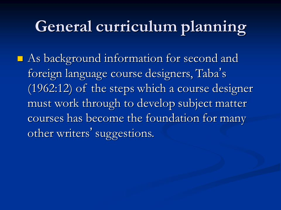 General curriculum planning As background information for second and foreign language course designers, Taba ' s (1962:12) of the steps which a course