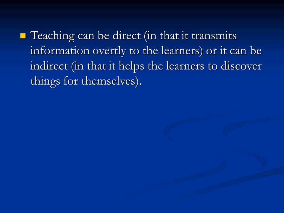 Teaching can be direct (in that it transmits information overtly to the learners) or it can be indirect (in that it helps the learners to discover thi