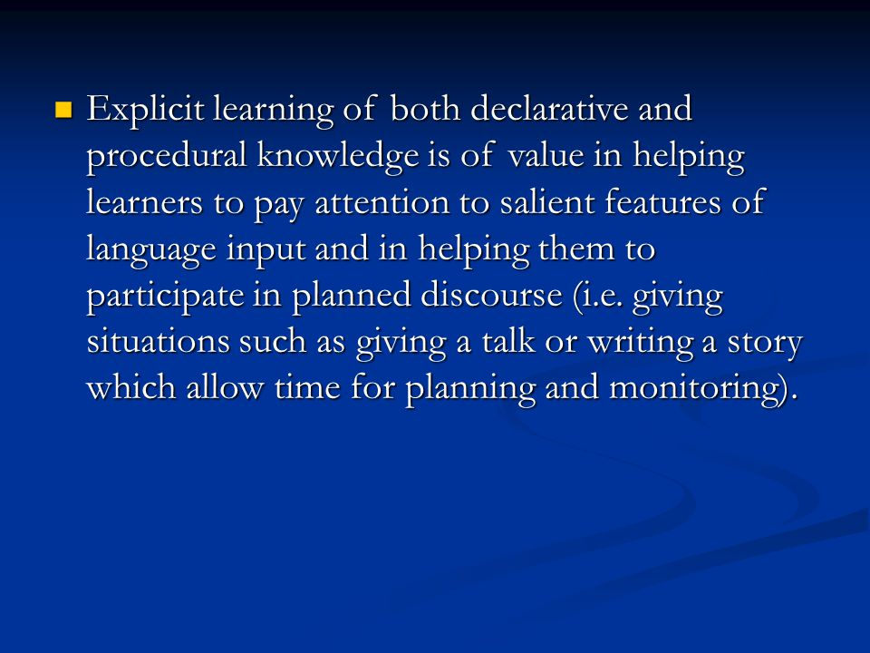 Explicit learning of both declarative and procedural knowledge is of value in helping learners to pay attention to salient features of language input