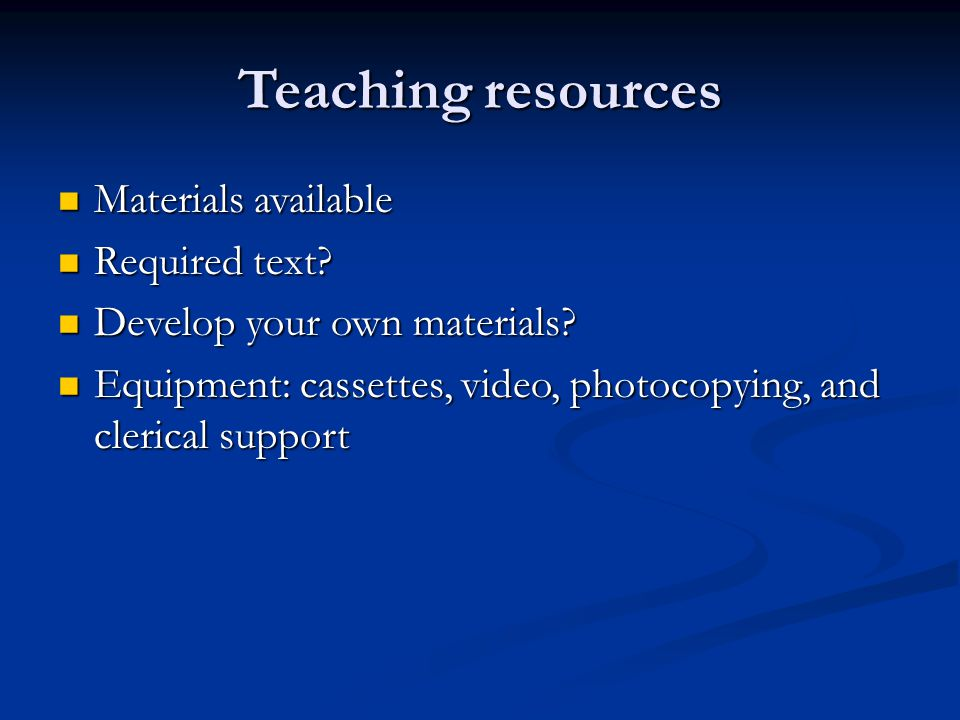 Teaching resources Materials available Materials available Required text? Required text? Develop your own materials? Develop your own materials? Equip