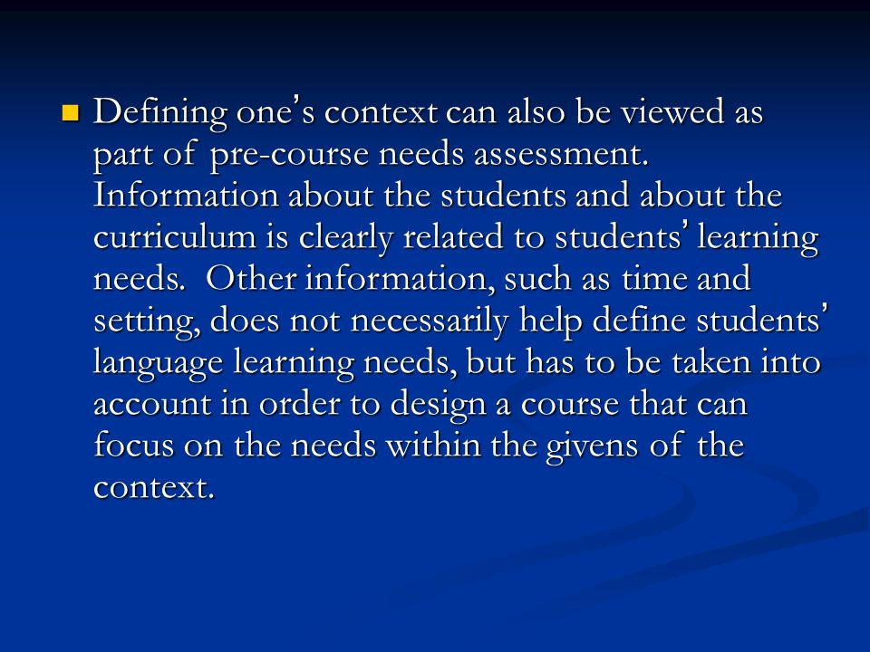 Defining one ' s context can also be viewed as part of pre-course needs assessment. Information about the students and about the curriculum is clearly