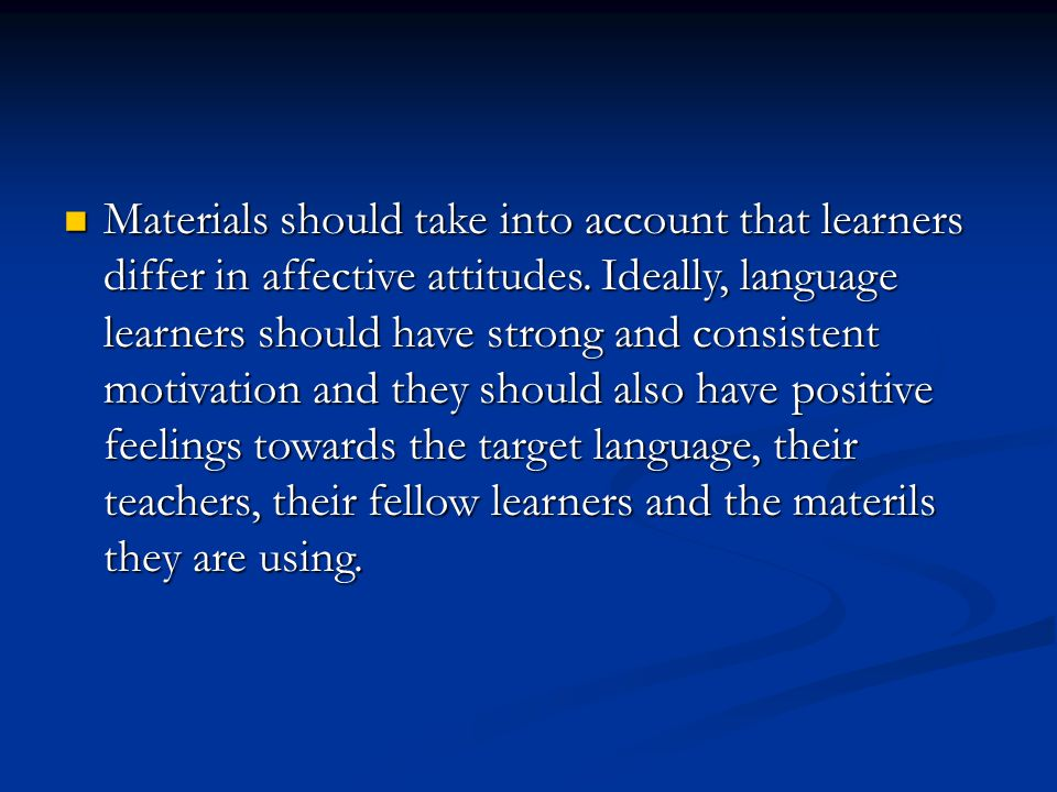 Materials should take into account that learners differ in affective attitudes. Ideally, language learners should have strong and consistent motivatio