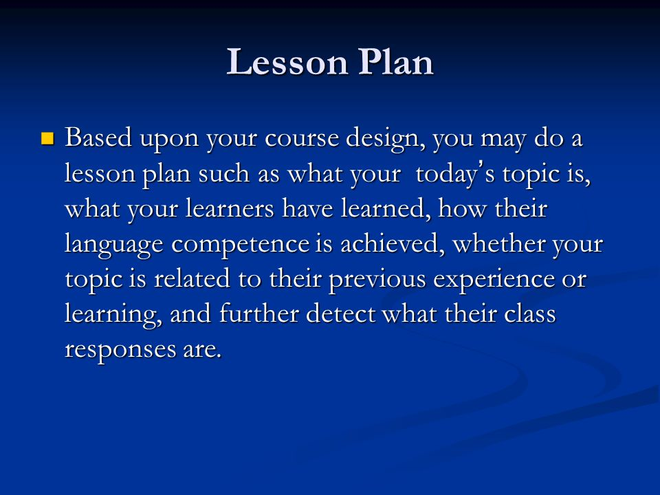 Lesson Plan Based upon your course design, you may do a lesson plan such as what your today ' s topic is, what your learners have learned, how their l