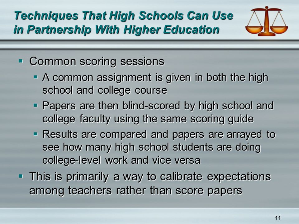 11 Techniques That High Schools Can Use in Partnership With Higher Education  Common scoring sessions  A common assignment is given in both the high school and college course  Papers are then blind-scored by high school and college faculty using the same scoring guide  Results are compared and papers are arrayed to see how many high school students are doing college-level work and vice versa  This is primarily a way to calibrate expectations among teachers rather than score papers