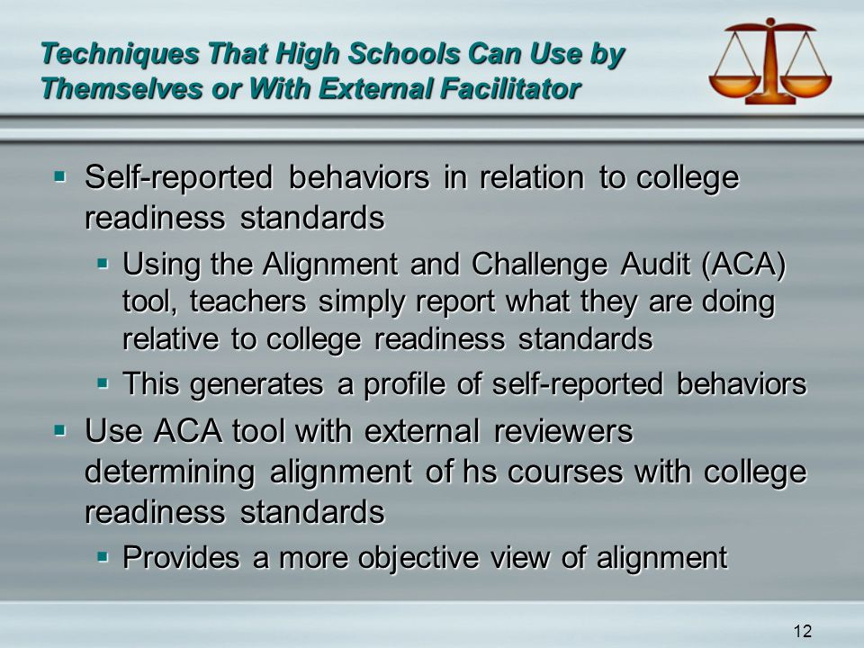 12 Techniques That High Schools Can Use by Themselves or With External Facilitator  Self-reported behaviors in relation to college readiness standards  Using the Alignment and Challenge Audit (ACA) tool, teachers simply report what they are doing relative to college readiness standards  This generates a profile of self-reported behaviors  Use ACA tool with external reviewers determining alignment of hs courses with college readiness standards  Provides a more objective view of alignment