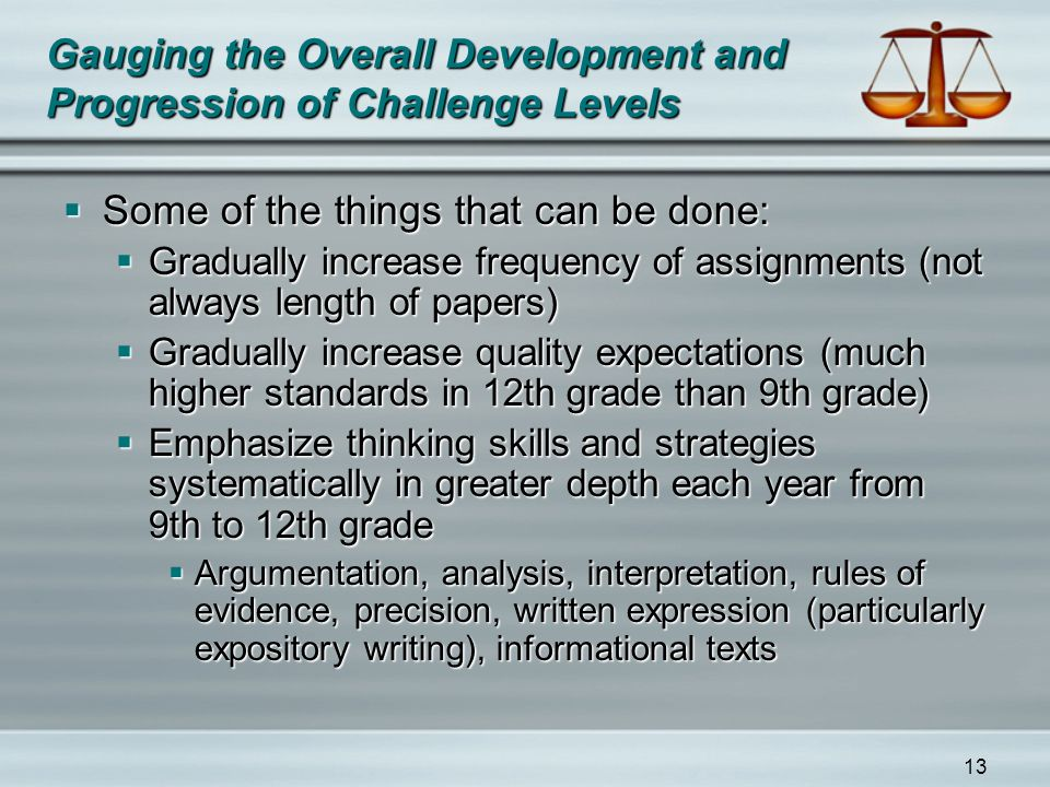 13 Gauging the Overall Development and Progression of Challenge Levels  Some of the things that can be done:  Gradually increase frequency of assignments (not always length of papers)  Gradually increase quality expectations (much higher standards in 12th grade than 9th grade)  Emphasize thinking skills and strategies systematically in greater depth each year from 9th to 12th grade  Argumentation, analysis, interpretation, rules of evidence, precision, written expression (particularly expository writing), informational texts