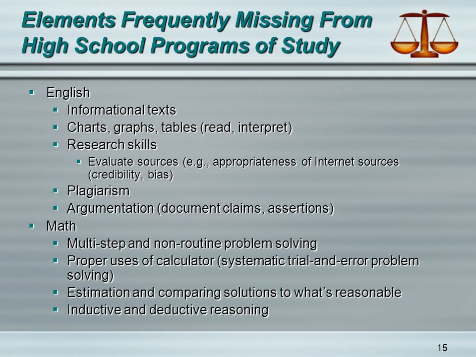 15 Elements Frequently Missing From High School Programs of Study  English  Informational texts  Charts, graphs, tables (read, interpret)  Research skills  Evaluate sources (e.g., appropriateness of Internet sources (credibility, bias)  Plagiarism  Argumentation (document claims, assertions)  Math  Multi-step and non-routine problem solving  Proper uses of calculator (systematic trial-and-error problem solving)  Estimation and comparing solutions to what's reasonable  Inductive and deductive reasoning
