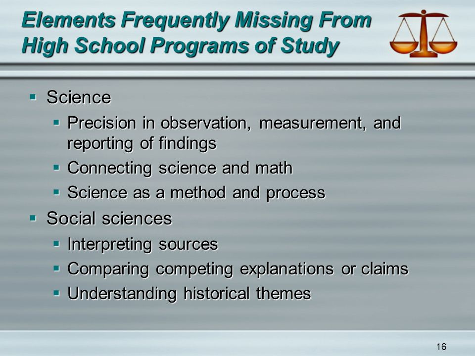 16 Elements Frequently Missing From High School Programs of Study  Science  Precision in observation, measurement, and reporting of findings  Connecting science and math  Science as a method and process  Social sciences  Interpreting sources  Comparing competing explanations or claims  Understanding historical themes