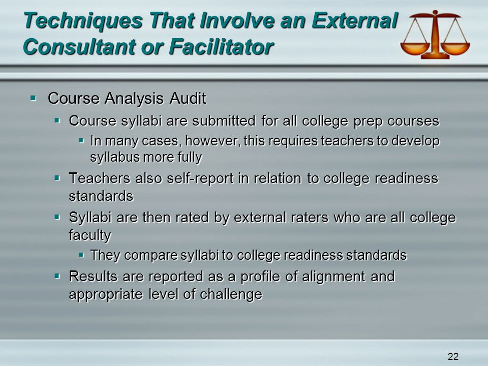 22 Techniques That Involve an External Consultant or Facilitator  Course Analysis Audit  Course syllabi are submitted for all college prep courses  In many cases, however, this requires teachers to develop syllabus more fully  Teachers also self-report in relation to college readiness standards  Syllabi are then rated by external raters who are all college faculty  They compare syllabi to college readiness standards  Results are reported as a profile of alignment and appropriate level of challenge