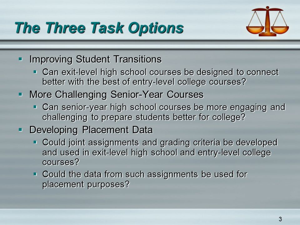 3 The Three Task Options  Improving Student Transitions  Can exit-level high school courses be designed to connect better with the best of entry-level college courses.