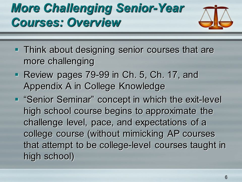 6 More Challenging Senior-Year Courses: Overview  Think about designing senior courses that are more challenging  Review pages 79-99 in Ch. 5, Ch. 1