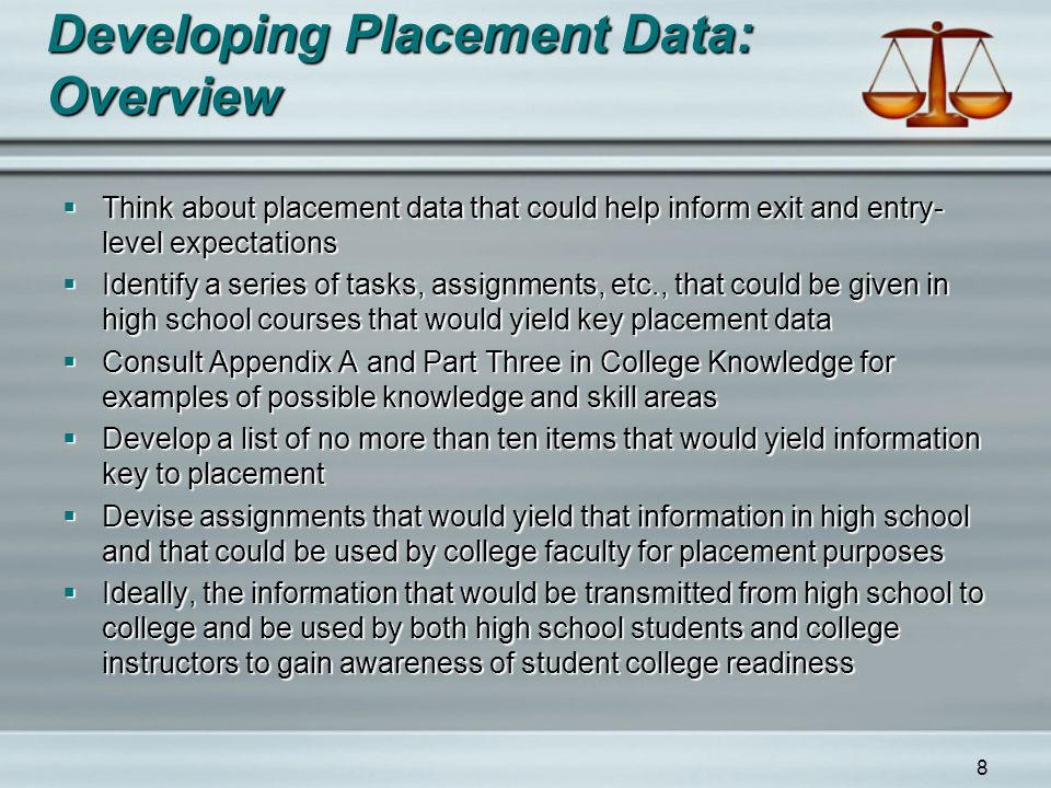 8 Developing Placement Data: Overview  Think about placement data that could help inform exit and entry- level expectations  Identify a series of tasks, assignments, etc., that could be given in high school courses that would yield key placement data  Consult Appendix A and Part Three in College Knowledge for examples of possible knowledge and skill areas  Develop a list of no more than ten items that would yield information key to placement  Devise assignments that would yield that information in high school and that could be used by college faculty for placement purposes  Ideally, the information that would be transmitted from high school to college and be used by both high school students and college instructors to gain awareness of student college readiness