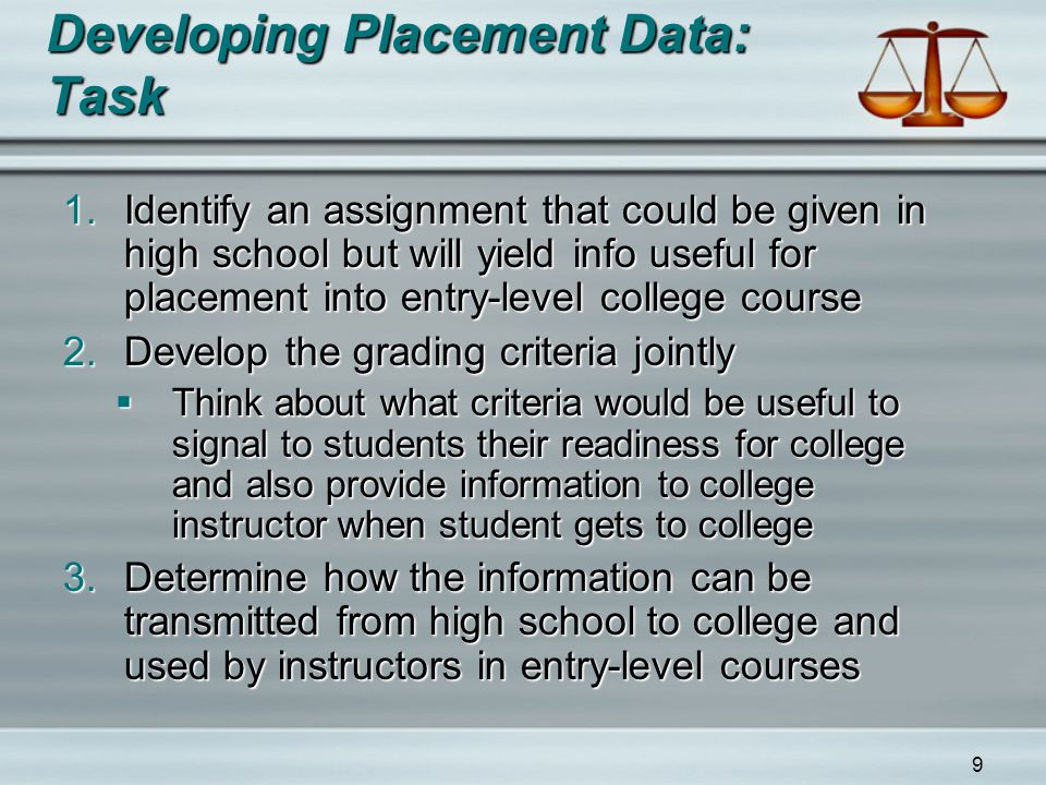 9 Developing Placement Data: Task 1.Identify an assignment that could be given in high school but will yield info useful for placement into entry-level college course 2.Develop the grading criteria jointly  Think about what criteria would be useful to signal to students their readiness for college and also provide information to college instructor when student gets to college 3.Determine how the information can be transmitted from high school to college and used by instructors in entry-level courses